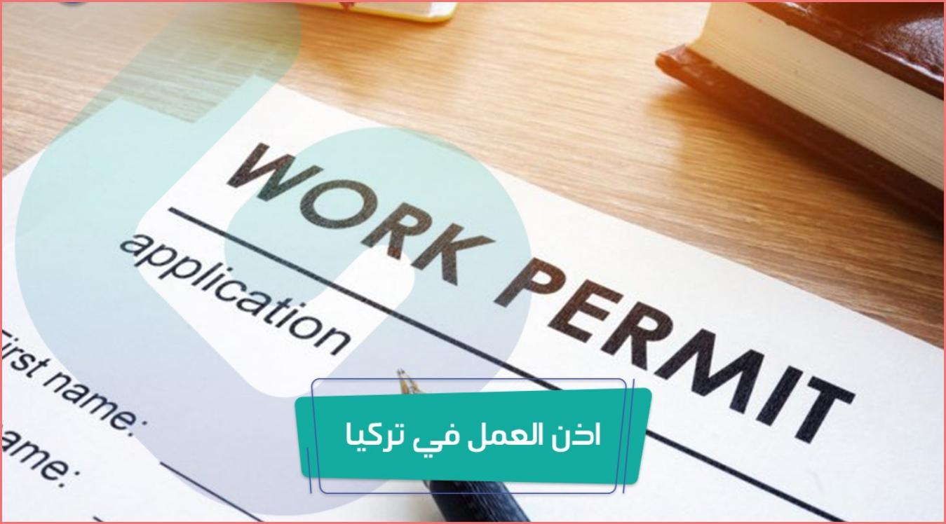 كيفية الحصول على اذن العمل في تركيا وماهي الشروط الواجب توافرها